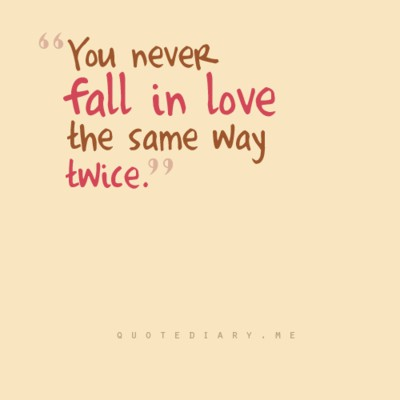 You never fall in love the same way twice