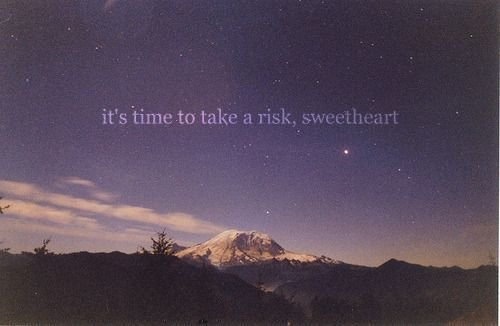 it's time to take a risk sweetheart